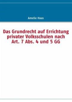 Das Grundrecht auf Errichtung privater Volksschulen nach Art. 7 Abs. 4 und 5 GG