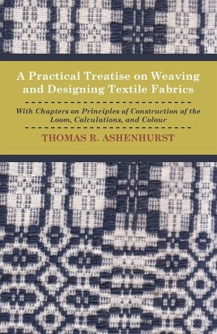 A Practical Treatise on Weaving and Designing Textile Fabrics - With Chapters on Principles of Construction of the Loom, Calculations, and Colour
