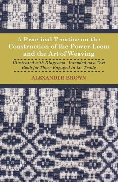 A Practical Treatise on the Construction of the Power-Loom and the Art of Weaving - Illustrated with Diagrams - Intended as a Text Book for Those Engaged in Trade - Tenth Edition - Brown, Alexander