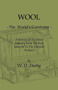 Wool - The World's Comforter - A Survey of the Wool Industry from the Raw Material to the Finished Product, Including Descriptions of the Manufacturin