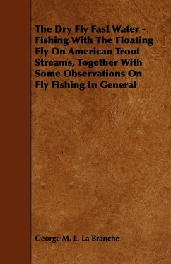 The Dry Fly Fast Water - Fishing with the Floating Fly on American Trout Streams, Together with Some Observations on Fly Fishing in General - Branche, George M. L. La