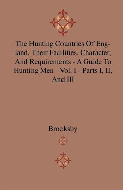 The Hunting Countries Of England, Their Facilities, Character, And Requirements - A Guide To Hunting Men - Vol. I - Parts I, II, And III - Brooksby