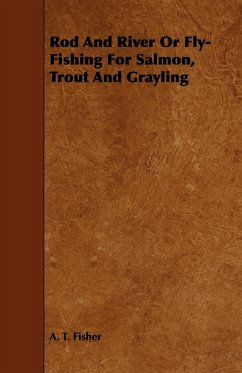 Rod and River or Fly-Fishing for Salmon, Trout and Grayling - Fisher, A. T.