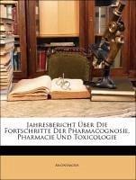 Jahresbericht Über Die Fortschritte Der Pharmacognosie, Pharmacie Und Toxicologie