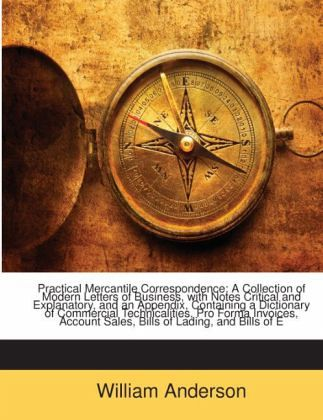 Practical Mercantile Correspondence: A Collection of Modern Letters of Business, with Notes Critical and Explanatory, and an Appendix, Containing a Dictionary of Commercial Technicalities, Pro Forma Invoices, Account Sales, Bills of Lading, and Bills of E - Anderson, William