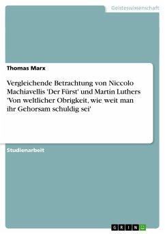 Vergleichende Betrachtung von Niccolo Machiavellis 'Der Fürst' und Martin Luthers 'Von weltlicher Obrigkeit, wie weit man ihr Gehorsam schuldig sei'