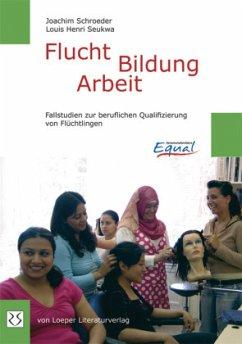 Flucht - Bildung - Arbeit - Schroeder, Joachim; Seukwa, Louis H.
