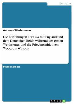 Die Beziehungen der USA mit England und dem Deutschen Reich während des ersten Weltkrieges und die Friedensinitiativen Woodrow Wilsons