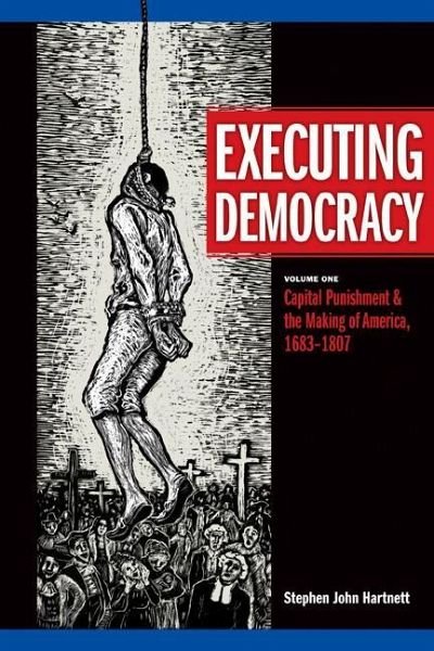 Executing Democracy, Volume One: Capital Punishment & the Making of America, 1683-1807 - Hartnett, Stephen John
