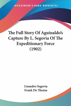 The Full Story Of Aguinaldo's Capture By L. Segovia Of The Expeditionary Force (1902) - Segovia, Lisandro