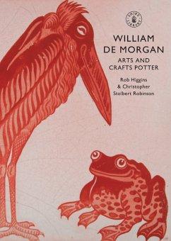 William de Morgan: Arts and Crafts Potter - Higgins, Rob; Robinson, Christopher Stolbert