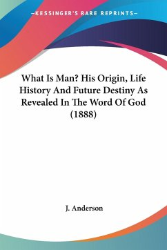 What Is Man? His Origin, Life History And Future Destiny As Revealed In The Word Of God (1888)