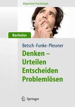 Denken - Urteilen, Entscheiden und Problemlösen - Betsch, Tilmann; Funke, Joachim; Plessner, Henning