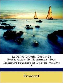 La Police Dévoilé, Depuis La Restauration: Et Notamment Sous Messieurs Franchet Et Delavau, Volume 3