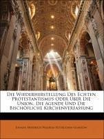Die Wiederherstellung Des Echten Protestantismus Oder Über Die Union, Die Agende Und Die Bischöfliche Kirchenverfassung