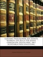 Goethes Philosophie Aus Seinen Werken: Ein Buch Für Jeden Gebildeten Deutschen : Mit Ausführlicher Einleitung - von Goethe, Johann Wolfgang