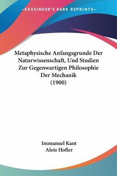 Metaphysische Anfangsgrunde Der Naturwissenschaft, Und Studien Zur Gegenwartigen Philosophie Der Mechanik (1900)