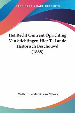 Het Recht Omtrent Oprichting Van Stichtingen Hier Te Lande Historisch Beschouwd (1888)