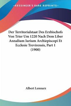 Der Territorialstaat Des Erzbischofs Von Trier Um 1220 Nach Dem Liber Annalium Iurium Archiepiscopi Et Ecclesie Trevirensis, Part 1 (1900)