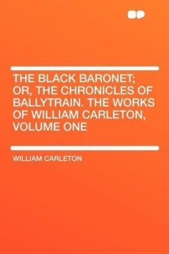 The Black Baronet; Or, the Chronicles of Ballytrain. the Works of William Carleton, Volume One