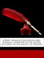 A Brief Memoir Concerning Abel Thomas, a Minister of the Gospel of Christ in the Society of Friends