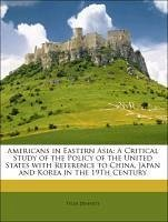 Americans in Eastern Asia: A Critical Study of the Policy of the United States with Reference to China, Japan and Korea in the 19Th Century