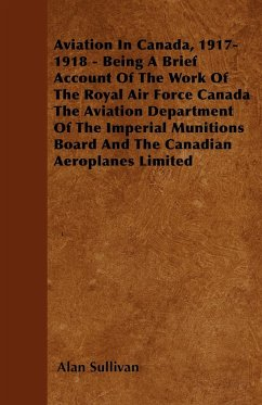 Aviation In Canada, 1917-1918 - Being A Brief Account Of The Work Of The Royal Air Force Canada The Aviation Department Of The Imperial Munitions Board And The Canadian Aeroplanes Limited - Sullivan, Alan