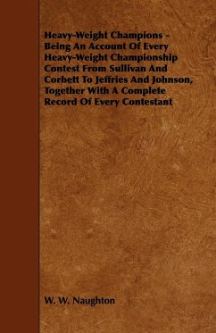 Heavy-Weight Champions - Being an Account of Every Heavy-Weight Championship Contest from Sullivan and Corbett to Jeffries and Johnson, Together with - Naughton, W. W.