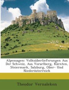Alpensagen: Volksüberlieferungen Aus Der Schweiz, Aus Vorarlberg, Kärnten, Steiermark, Salzburg, Ober- Und Niederösterreich