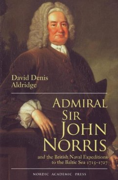 Admiral Sir John Norris: And the British Naval Expeditions to the Baltic Sea 1715-1727 - Aldridge, David Denis