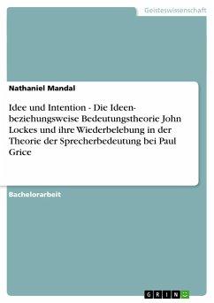 Idee und Intention - Die Ideen- beziehungsweise Bedeutungstheorie John Lockes und ihre Wiederbelebung in der Theorie der Sprecherbedeutung bei Paul Grice