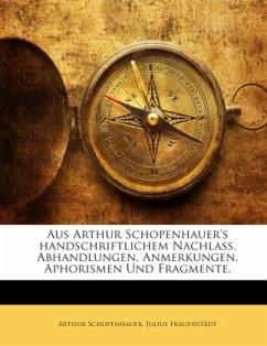 Aus Arthur Schopenhauer's handschriftlichem Nachlaß. Abhandlungen, Anmerkungen, Aphorismen Und Fragmente.