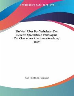 Ein Wort Uber Das Verhaltniss Der Neueren Speculativen Philosophie Zur Classischen Alterthumsforschung (1829)