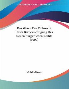 Das Wesen Der Vollmacht Unter Berucksichtigung Des Neuen Burgerlichen Rechts (1900)
