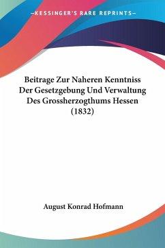 Beitrage Zur Naheren Kenntniss Der Gesetzgebung Und Verwaltung Des Grossherzogthums Hessen (1832)