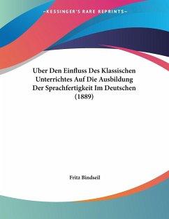 Uber Den Einfluss Des Klassischen Unterrichtes Auf Die Ausbildung Der Sprachfertigkeit Im Deutschen (1889) - Bindseil, Fritz