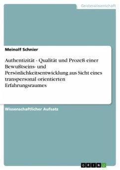 Authentizität - Qualität und Prozeß einer Bewußtseins- und Persönlichkeitsentwicklung aus Sicht eines transpersonal orientierten Erfahrungsraumes - Schnier, Meinolf