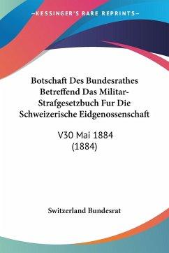 Botschaft Des Bundesrathes Betreffend Das Militar-Strafgesetzbuch Fur Die Schweizerische Eidgenossenschaft