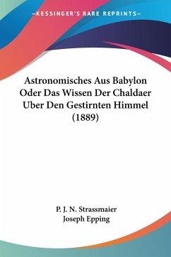 Astronomisches Aus Babylon Oder Das Wissen Der Chaldaer Uber Den Gestirnten Himmel (1889)
