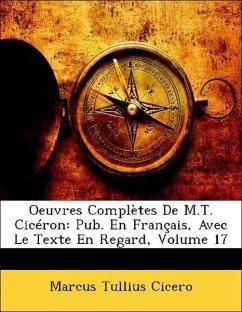 Oeuvres Complètes De M.T. Cicéron: Pub. En Français, Avec Le Texte En Regard, Volume 17