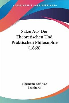 Satze Aus Der Theoretischen Und Praktischen Philosophie (1868) - Leonhardi, Hermann Karl Von
