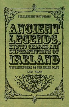 Ancient Legends, Mystic Charms and Superstitions of Ireland - With Sketches of the Irish Past