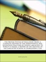The British System of Education: Being a Complete Epitome of the Improvements and Inventions Practised by Joseph Lancaster: To Which Is Added, a Report of the Trustees of the Lancaster School at Georgetown, Col