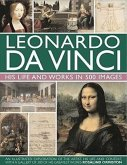Leonardo Da Vinci: His Life and Works in 500 Images: An Illustrated Exploration of the Artist, His Life and Context, with a Gallery of 300 of His Grea