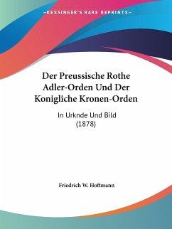 Der Preussische Rothe Adler-Orden Und Der Konigliche Kronen-Orden