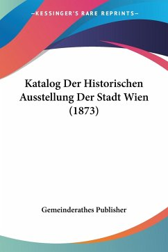Katalog Der Historischen Ausstellung Der Stadt Wien (1873)