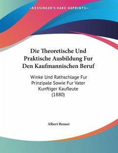 Die Theoretische Und Praktische Ausbildung Fur Den Kaufmannischen Beruf - Benser, Albert