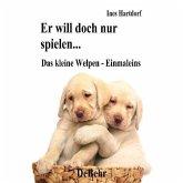 Er will doch nur spielen - das kleine Welpen - Einmaleins: Ein Handbuch zur Erziehung, Ernährung, Pflege und Aufzucht des Welpen