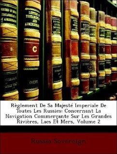 Règlement De Sa Majesté Imperiale De Toutes Les Russies: Concernant La Navigation Commerçante Sur Les Grandes Rivières, Lacs Et Mers, Volume 2
