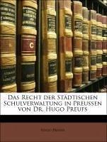Das Recht der Städtischen Schulverwaltung in Preussen von Dr. Hugo Preufs